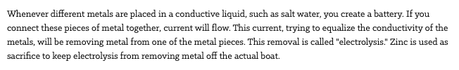 "Whenever different metals are placed in a conductive liquid, such as salt water, you create a battery. If you connect these pieces of metal together, current will flow. This current, trying to equalize the conductivity of the metals, will be removing metal from one of the metal pieces. This removal is called ""electrolysis."" Zinc is used as sacrifice to keep electrolysis from removing metal off the actual boat."