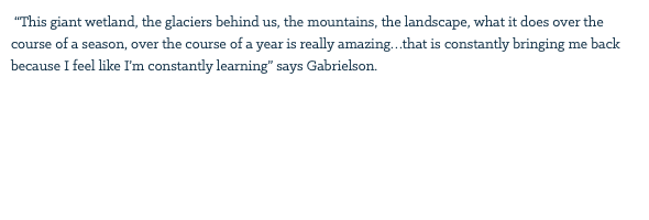 """This giant wetland, the glaciers behind us, the mountains, the landscape, what it does over the course of a season, over the course of a year is really amazing…that is constantly bringing me back because I feel like I'm constantly learning"" says Gabrielson."