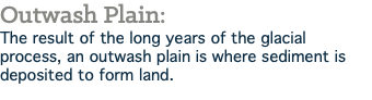 Outwash Plain: The result of the long years of the glacial process, an outwash plain is where sediment is deposited to form land.