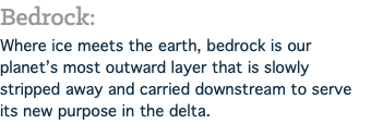 Bedrock: Where ice meets the earth, bedrock is our planet's most outward layer that is slowly stripped away and carried downstream to serve its new purpose in the delta.