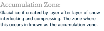 Accumulation Zone: Glacial ice if created by layer after layer of snow interlocking and compressing. The zone where this occurs in known as the accumulation zone.