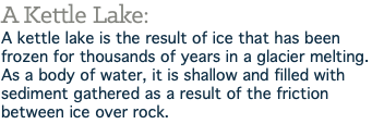 A Kettle Lake: A kettle lake is the result of ice that has been frozen for thousands of years in a glacier melting. As a body of water, it is shallow and filled with sediment gathered as a result of the friction between ice over rock.